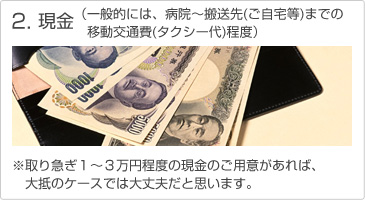 2.現金(一般的には、病院~搬送先(ご自宅など)までの移動交通費(タクシー代)程度) ※取り急ぎ1~3万円程度の現金のご用意があれば、大抵のケースでは大丈夫だと思います。